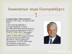 Ельцин Борис Николаевич(1 февраля 1931 года - 23 апреля 2007 года) Ельцин Борис