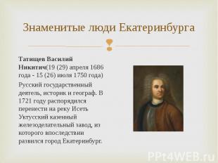 Татищев Василий Никитич(19 (29) апреля 1686 года - 15 (26) июля 1750 года) Татищ