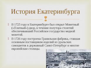 В 1725 году в Екатеринбурге был открыт Монетный («Платный») двор, в течение полу