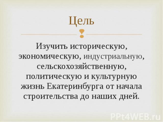 Изучить историческую, экономическую, индустриальную, сельскохозяйственную, политическую и культурную жизнь Екатеринбурга от начала строительства до наших дней. Изучить историческую, экономическую, индустриальную, сельскохозяйственную, политическую и…