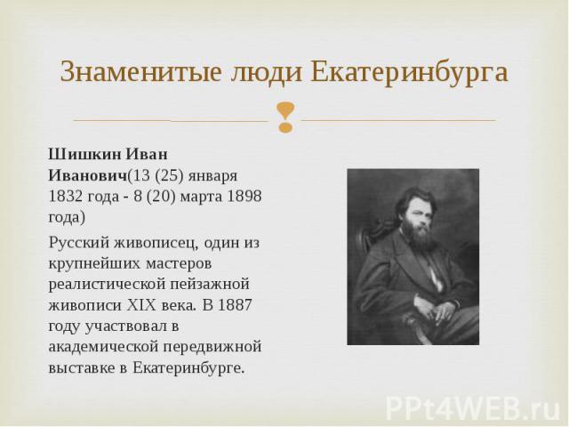 Шишкин Иван Иванович(13 (25) января 1832 года - 8 (20) марта 1898 года) Шишкин Иван Иванович(13 (25) января 1832 года - 8 (20) марта 1898 года) Русский живописец, один из крупнейших мастеров реалистической пейзажной живописи XIX века. В 1887 году уч…