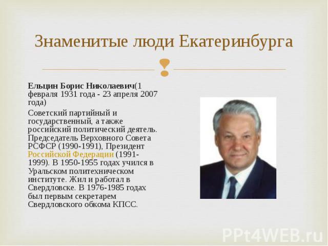Ельцин Борис Николаевич(1 февраля 1931 года - 23 апреля 2007 года) Ельцин Борис Николаевич(1 февраля 1931 года - 23 апреля 2007 года) Советский партийный и государственный, а также российский политический деятель. Председатель Верховного Совета РСФС…