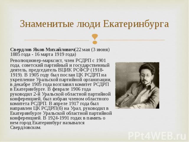Свердлов Яков Михайлович(22 мая (3 июня) 1885 года - 16 марта 1919 года) Свердлов Яков Михайлович(22 мая (3 июня) 1885 года - 16 марта 1919 года) Революционер-марксист, член РСДРП с 1901 года, советский партийный и государственный деятель, председат…