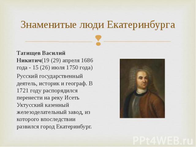 Татищев Василий Никитич(19 (29) апреля 1686 года - 15 (26) июля 1750 года) Татищев Василий Никитич(19 (29) апреля 1686 года - 15 (26) июля 1750 года) Русский государственный деятель, историк и географ. В 1721 году распорядился перенести на реку Исет…