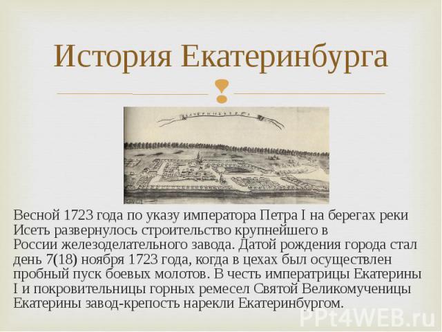 Весной 1723 годапо указу императора Петра Iна берегах реки Исеть развернулось строительствокрупнейшего в Россиижелезоделательного завода.Датой рождения города стал день 7(18) ноября 1723 года, когда в цехах был осуществ…