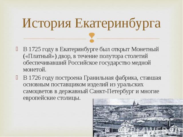 В 1725 году в Екатеринбурге был открыт Монетный («Платный») двор, в течение полутора столетий обеспечивавший Российское государство медной монетой. В 1725 году в Екатеринбурге был открыт Монетный («Платный») двор, в течение полутора столетий обеспеч…