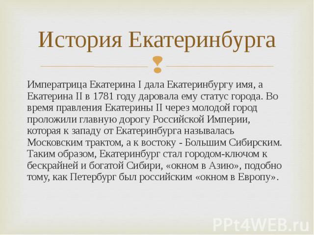 Императрица Екатерина I дала Екатеринбургу имя, а Екатерина II в 1781 году даровала ему статус города. Во время правления Екатерины II через молодой город проложили главную дорогу Российской Империи, которая к западу от Екатеринбурга называлась Моск…