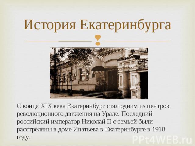 С конца XIX века Екатеринбург стал одним из центров революционного движения на Урале. Последний российский император Николай II с семьей были расстреляны в доме Ипатьева в Екатеринбурге в 1918 году. С конца XIX века Екатеринбург стал одним из центро…