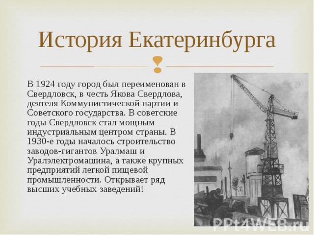 В 1924 году город был переименован в Свердловск, в честь Якова Свердлова, деятеля Коммунистической партии и Советского государства. В советские годы Свердловск стал мощным индустриальным центром страны. В 1930-е годы началось строительство заводов-г…