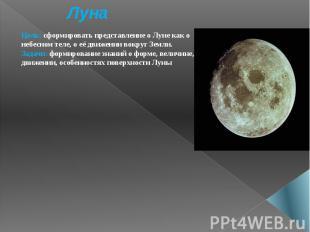 Луна Цель: сформировать представление о Луне как о небесном теле, о её движении