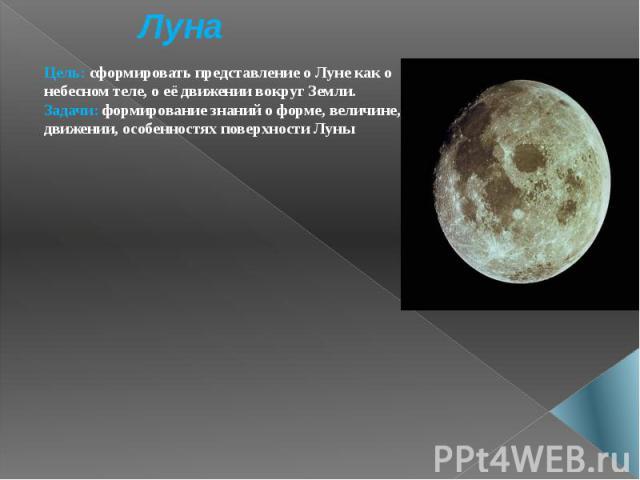 Луна Цель: сформировать представление о Луне как о небесном теле, о её движении вокруг Земли. Задачи: формирование знаний о форме, величине, движении, особенностях поверхности Луны