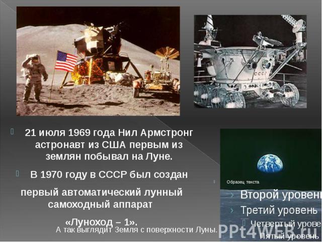 21 июля 1969 года Нил Армстронг астронавт из США первым из землян побывал на Луне. 21 июля 1969 года Нил Армстронг астронавт из США первым из землян побывал на Луне. В 1970 году в СССР был создан первый автоматический лунный самоходный аппарат «Луно…