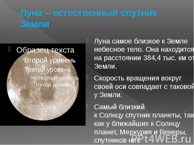 Луна – естественный спутник Земли Луна самое близкое к Земле небесное тело. Она находится на расстоянии 384,4 тыс. км от Земли. Скорость вращения вокруг своей оси совпадает с таковой у Земли. Самый близкий кСолнцуспутник планеты, так как…