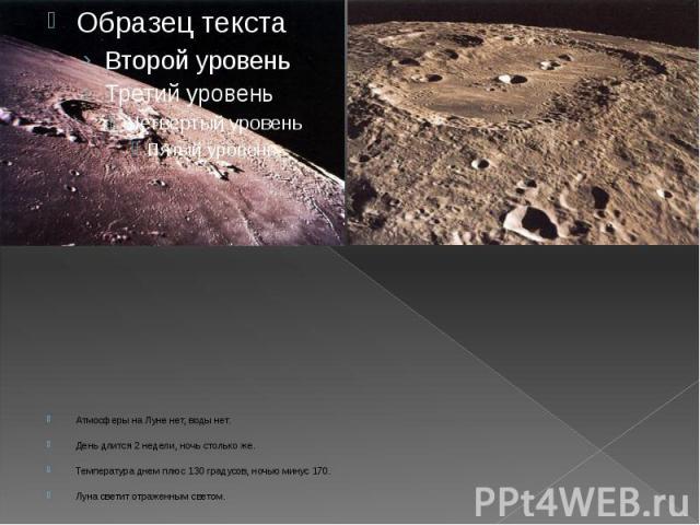 Атмосферы на Луне нет, воды нет. Атмосферы на Луне нет, воды нет. День длится 2 недели, ночь столько же. Температура днем плюс 130 градусов, ночью минус 170. Луна светит отраженным светом.