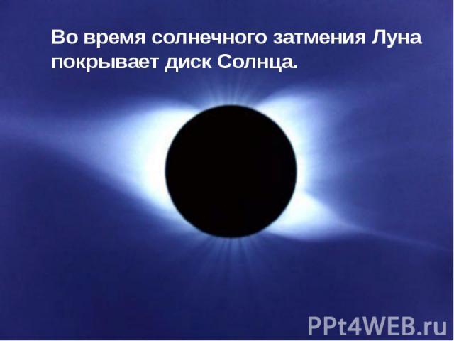 Во время солнечного затмения Луна покрывает диск Солнца.