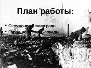 План работы: Окружение Ленинграда Город во время Блокады Снятие блокады с города