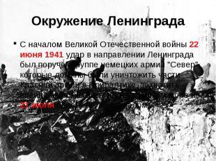 Окружение ЛенинградаС началом Великой Отечественной войны 22 июня 1941 удар в на
