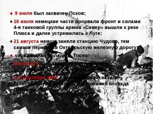 9 июля был захвачен Псков; 9 июля был захвачен Псков;10 июля немецкие части прор