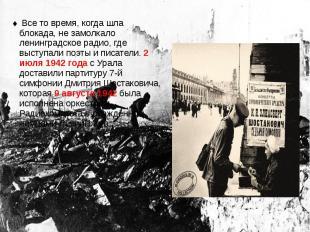 Все то время, когда шла блокада, не замолкало ленинградское радио, где выступали