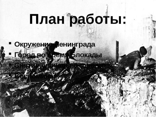 План работы: Окружение Ленинграда Город во время Блокады Снятие блокады с города Воспоминая