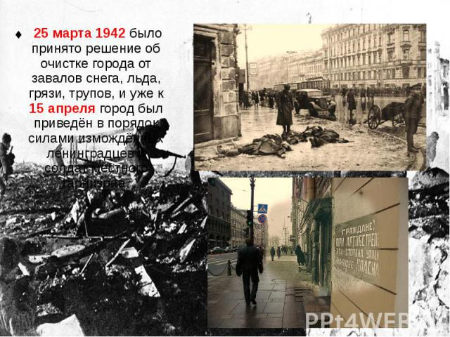 25 марта 1942 было принято решение об очистке города от завалов снега, льда, грязи, трупов, и уже к 15 апреля город был приведён в порядок силами измождённых ленинградцев и солдат местного гарнизона. 25 марта 1942 было принято решение об очистке гор…