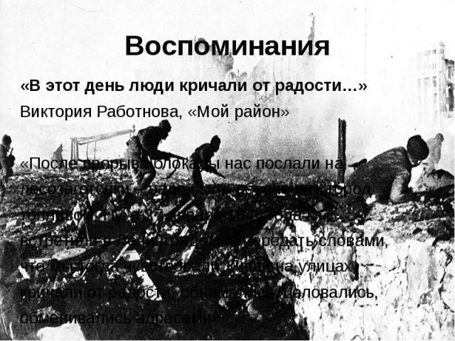 Воспоминания«В этот день люди кричали от радости…» Виктория Работнова, «Мой район»«После прорыва блокады нас послали на лесозаготовки – надо было обеспечить город топливом. Ну, а 27 января 1944 года мы встретили в Ленинграде. Не передать словами, чт…