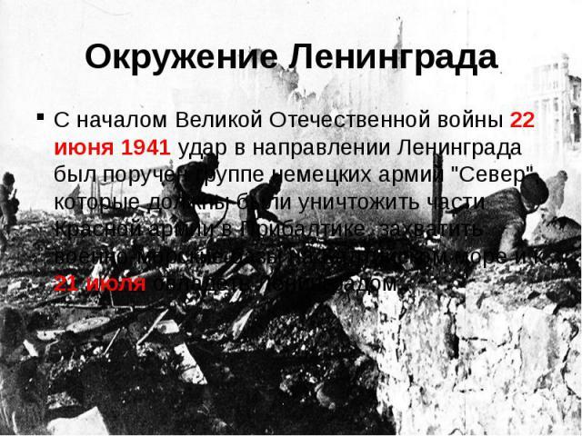 """Окружение ЛенинградаС началом Великой Отечественной войны 22 июня 1941 удар в направлении Ленинграда был поручен группе немецких армий """"Север"""", которые должны были уничтожить части Красной армии в Прибалтике, захватить военно-морские базы …"""