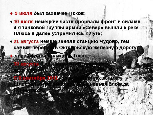 9 июля был захвачен Псков; 9 июля был захвачен Псков;10 июля немецкие части прорвали фронт и силами 4-я танковой группы армии «Север» вышли к реке Плюса и далее устремились к Луге;21 августа немцы заняли станцию Чудово, тем самым перерезав Октябрьск…