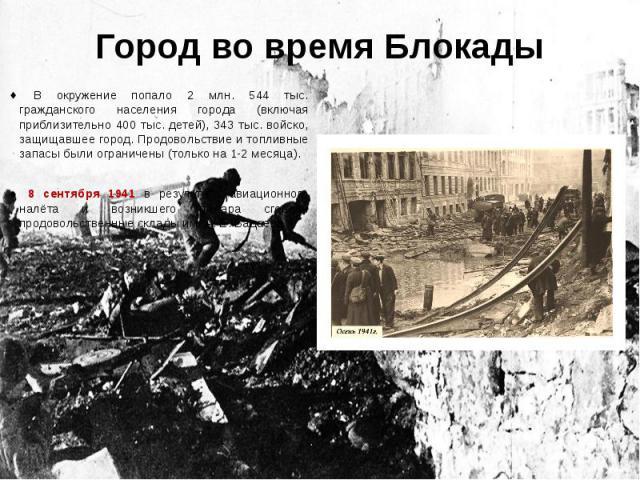 Город во время Блокады В окружение попало 2 млн. 544 тыс. гражданского населения города (включая приблизительно 400 тыс. детей), 343 тыс. войско, защищавшее город. Продовольствие и топливные запасы были ограничены (только на 1-2 месяца). 8 сентября …