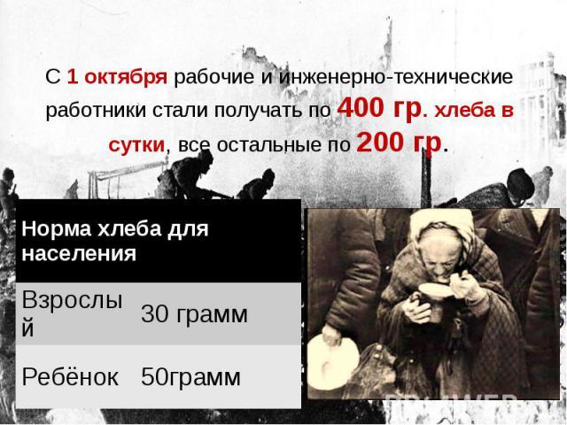 С 1 октября рабочие и инженерно-технические работники стали получать по 400 гр. хлеба в сутки, все остальные по 200 гр.