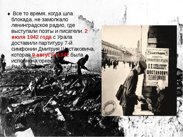 Все то время, когда шла блокада, не замолкало ленинградское радио, где выступали поэты и писатели. 2 июля 1942 года с Урала доставили партитуру 7-й симфонии Дмитрия Шостаковича, которая 9 августа 1942 была исполнена оркестром Радиокомитета в осаждён…