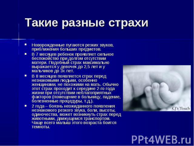 Новорожденные пугаются резких звуков, приближения больших предметов. Новорожденные пугаются резких звуков, приближения больших предметов. В 7 месяцев ребенок проявляет сильное беспокойство при долгом отсутствии матери. Подобный страх максимально выр…