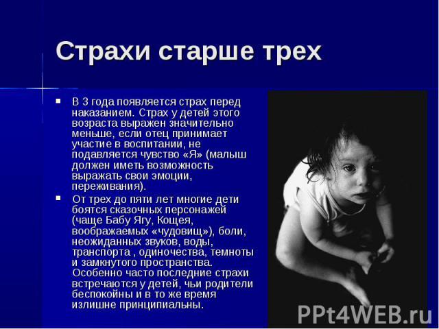 В 3 года появляется страх перед наказанием. Страх у детей этого возраста выражен значительно меньше, если отец принимает участие в воспитании, не подавляется чувство «Я» (малыш должен иметь возможность выражать свои эмоции, переживания). В 3 года по…