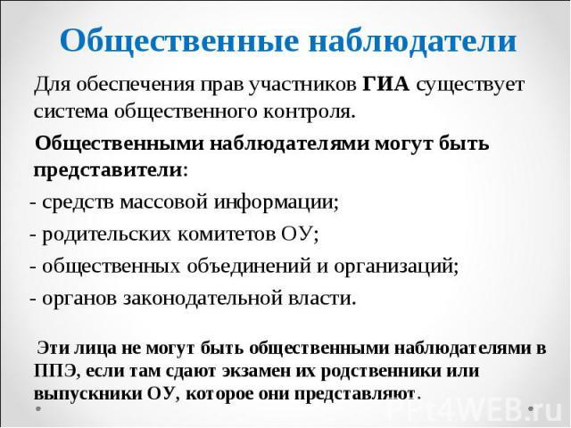 Для обеспечения прав участников ГИА существует система общественного контроля. Для обеспечения прав участников ГИА существует система общественного контроля. Общественными наблюдателями могут быть представители: - средств массовой информации; - роди…