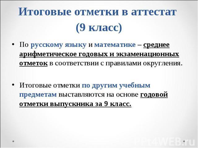 По русскому языку и математике – среднее арифметическое годовых и экзаменационных отметок в соответствии с правилами округления. По русскому языку и математике – среднее арифметическое годовых и экзаменационных отметок в соответствии с правилами окр…