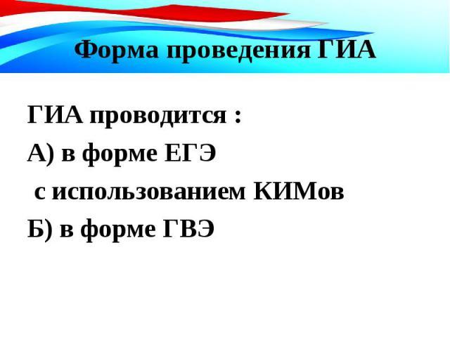 ГИА проводится : ГИА проводится : А) в форме ЕГЭ с использованием КИМов Б) в форме ГВЭ