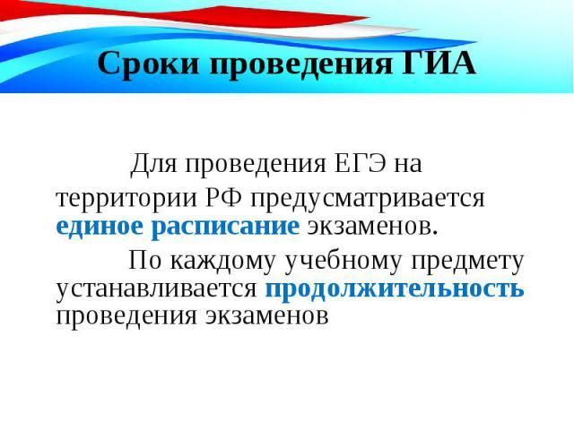 Для проведения ЕГЭ на территории РФ предусматривается единое расписание экзаменов. Для проведения ЕГЭ на территории РФ предусматривается единое расписание экзаменов. По каждому учебному предмету устанавливается продолжительность проведения экзаменов