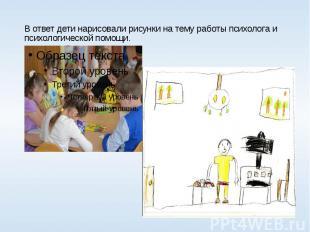 В ответ дети нарисовали рисунки на тему работы психолога и психологической помощ