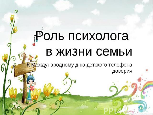 Роль психолога в жизни семьи К Международному дню детского телефона доверия