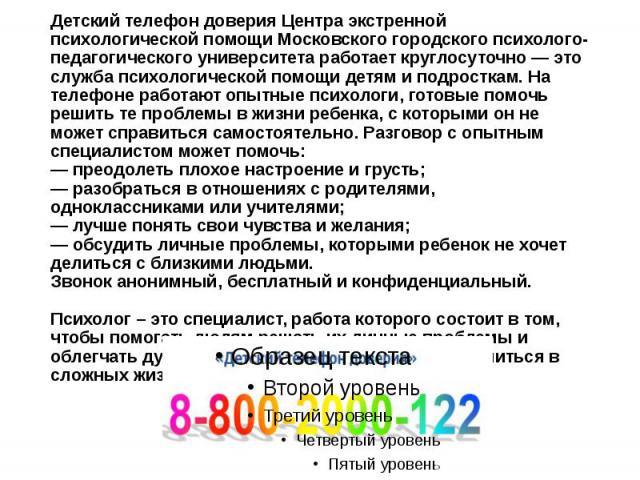Детский телефон доверия Центра экстренной психологической помощи Московского городского психолого-педагогического университета работает круглосуточно — это служба психологической помощи детям и подросткам. На телефоне работают опытные психологи, гот…