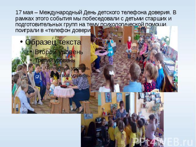 17 мая – Международный День детского телефона доверия. В рамках этого события мы побеседовали с детьми старших и подготовительных групп на тему психологической помощи, поиграли в «телефон доверия».