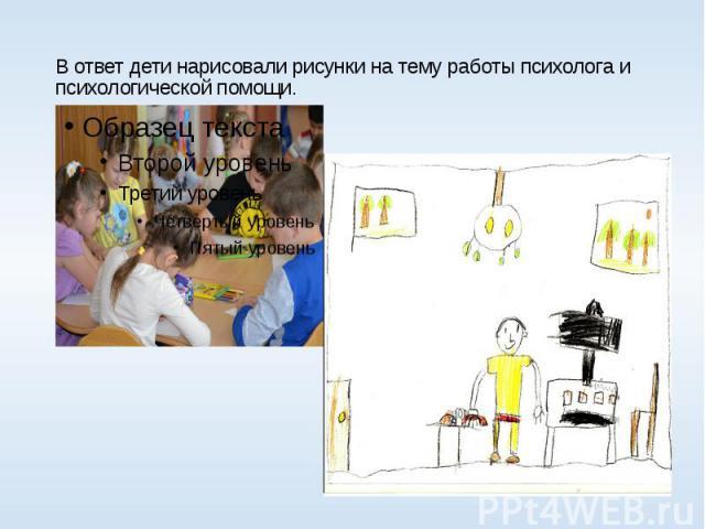 В ответ дети нарисовали рисунки на тему работы психолога и психологической помощи.