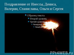 Поздравление от Инессы, Дениса, Валерии, Станиславы, Ольги и Сергея