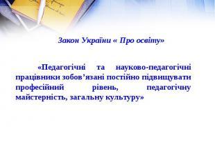 Закон України « Про освіту» «Педагогічні та науково-педагогічні працівники зобов
