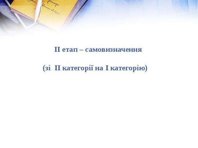 ІІ етап – самовизначення (зі ІІ категорії на І категорію)ІІ етап – самовизначення (зі ІІ категорії на І категорію)