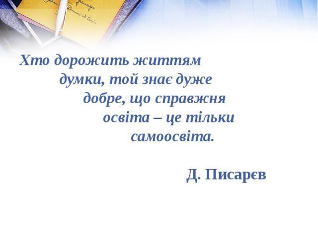Хто дорожить життям думки, той знає дуже добре, що справжня освіта – це тільки самоосвіта. Д. Писарєв