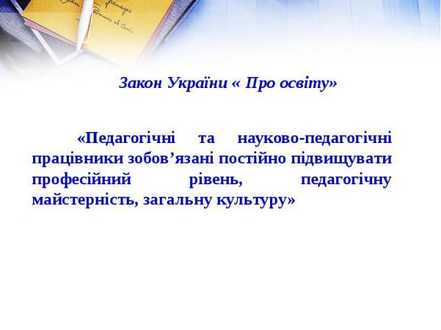 Закон України « Про освіту» «Педагогічні та науково-педагогічні працівники зобов'язані постійно підвищувати професійний рівень, педагогічну майстерність, загальну культуру»