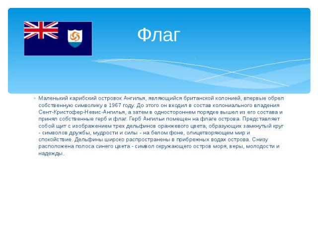 ФлагМаленький карибский островок Ангилья, являющийся британской колонией, впервые обрел собственную символику в 1967 году. До этого он входил в состав колониального владения Сент-Кристофер-Невис-Ангилья, а затем в одностороннем порядке вышел из его …