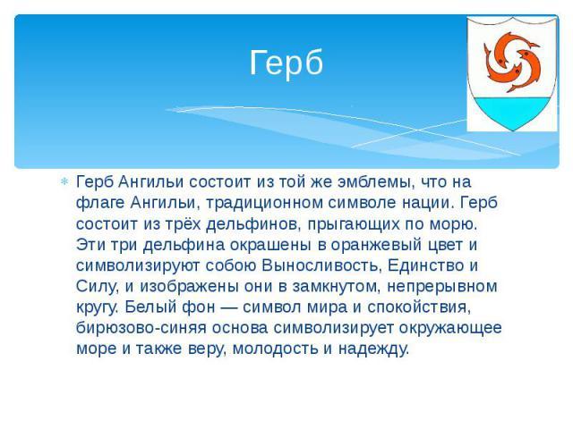 ГербГерб Ангильи состоит из той же эмблемы, что на флаге Ангильи, традиционном символе нации. Герб состоит из трёх дельфинов, прыгающих по морю. Эти три дельфина окрашены в оранжевый цвет и символизируют собою Выносливость, Единство и Силу, и изобра…