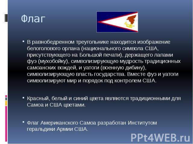 Флаг В равнобедренном треугольнике находится изображение белоголового орлана (национального символа США, присутствующего на Большой печати), держащего лапами фуэ (мухобойку), символизирующую мудрость традиционных самоанских вождей, и уатоги (военную…
